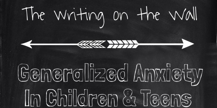 The Writing on the Wall: Generalized Anxiety in Children and Teens