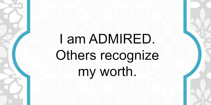 Affirmation: I am admired. Others recognize my worth.