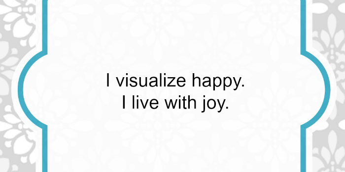 Affirmation: I Visualize Happy. I Live with Joy.