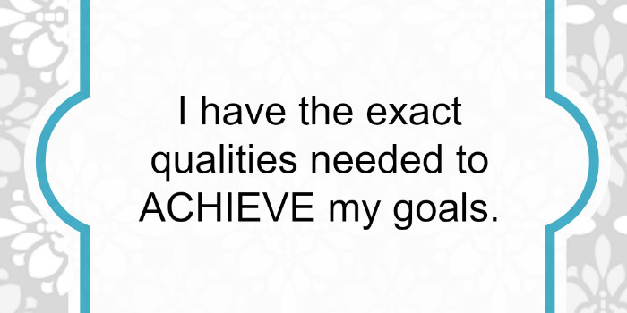 Affirmation: I have the exact qualities needed to achieve my goals.